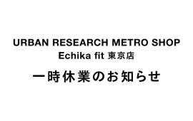 URBAN RESEARCH METRO SHOP Echika fit東京店 一時休業のお知らせ